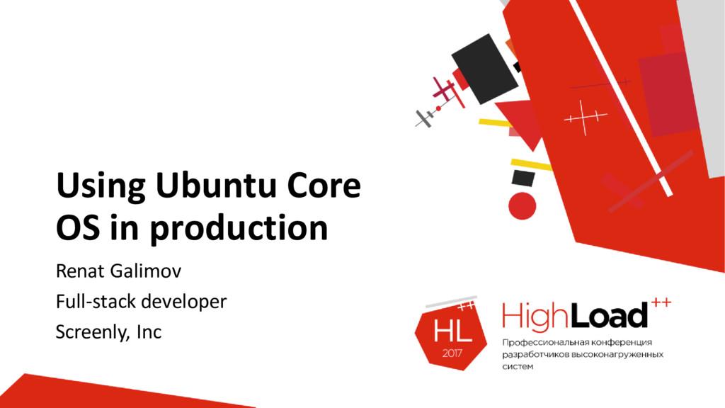 Using Ubuntu Core OS in production Renat Galimo...