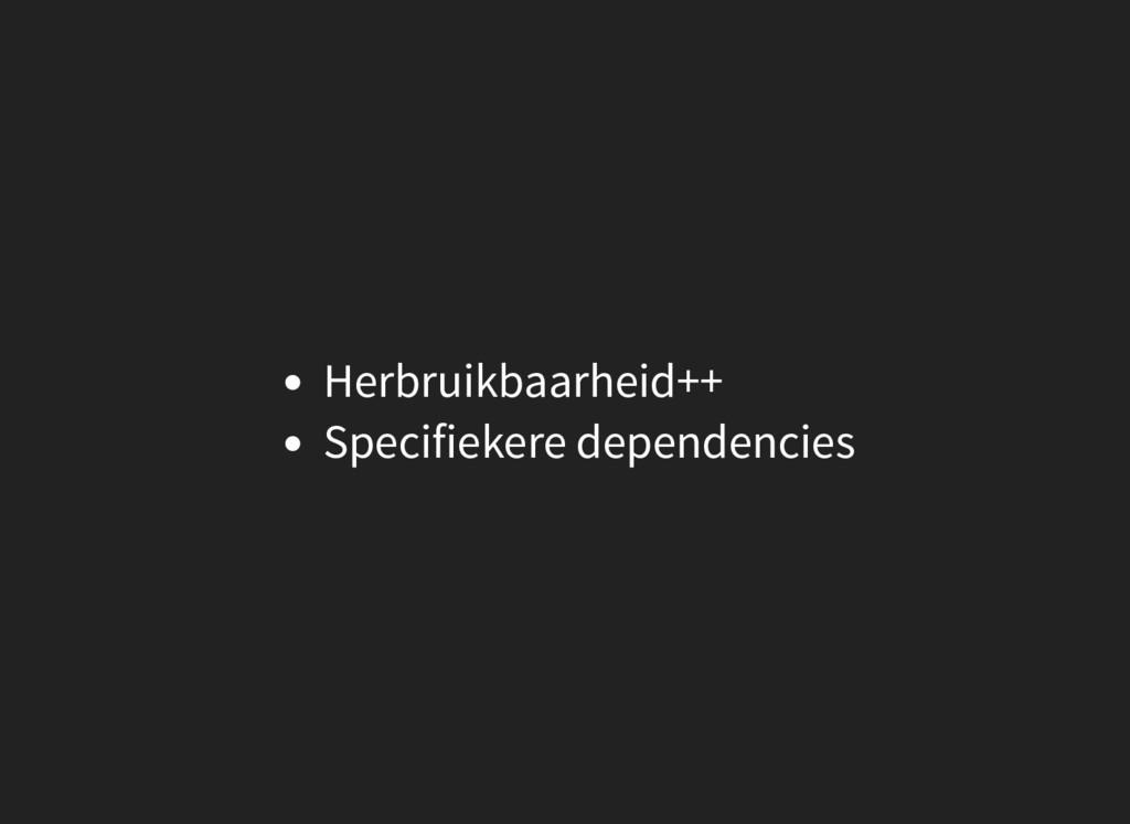 Herbruikbaarheid++ Specifiekere dependencies