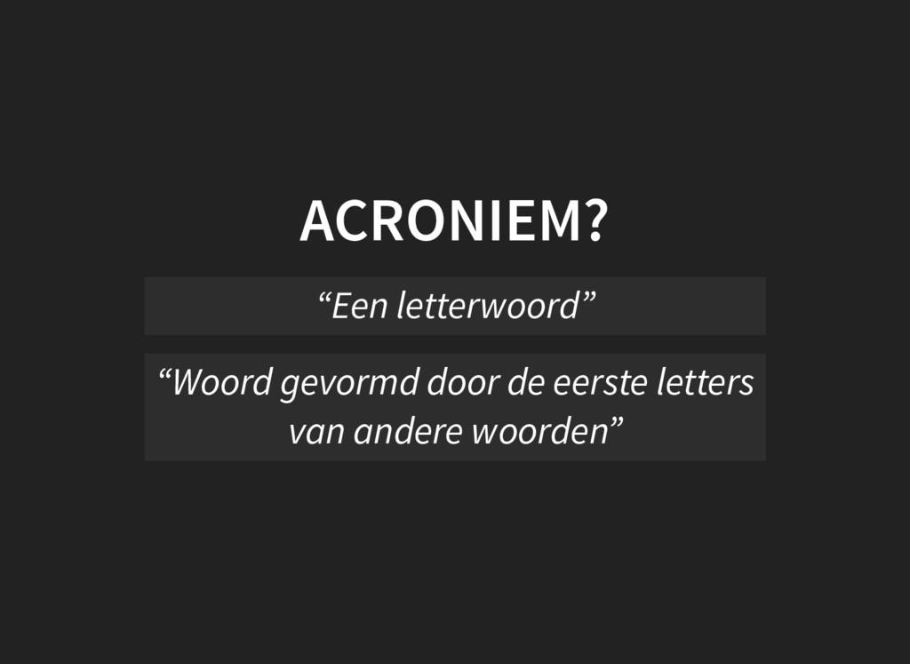 """ACRONIEM? """"Een letterwoord"""" """"Woord gevormd door..."""