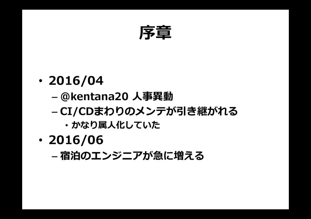 序章 • 2016/04 – @kentana20 人事異動 – CI/CDまわりのメンテが引...