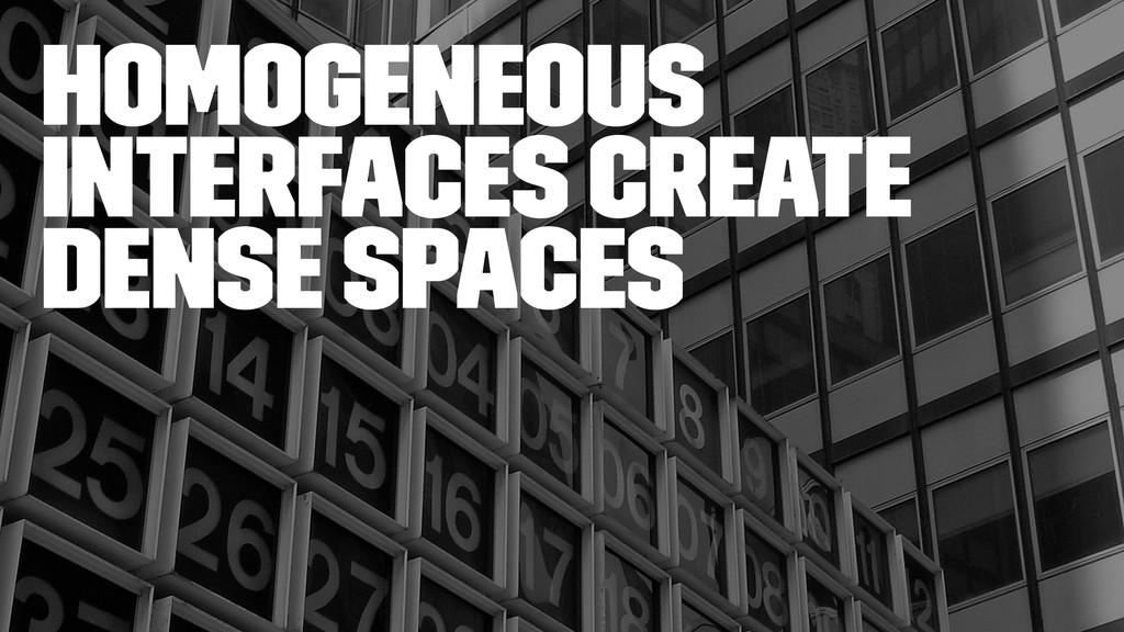 Homogeneous interfaces create dense spaces