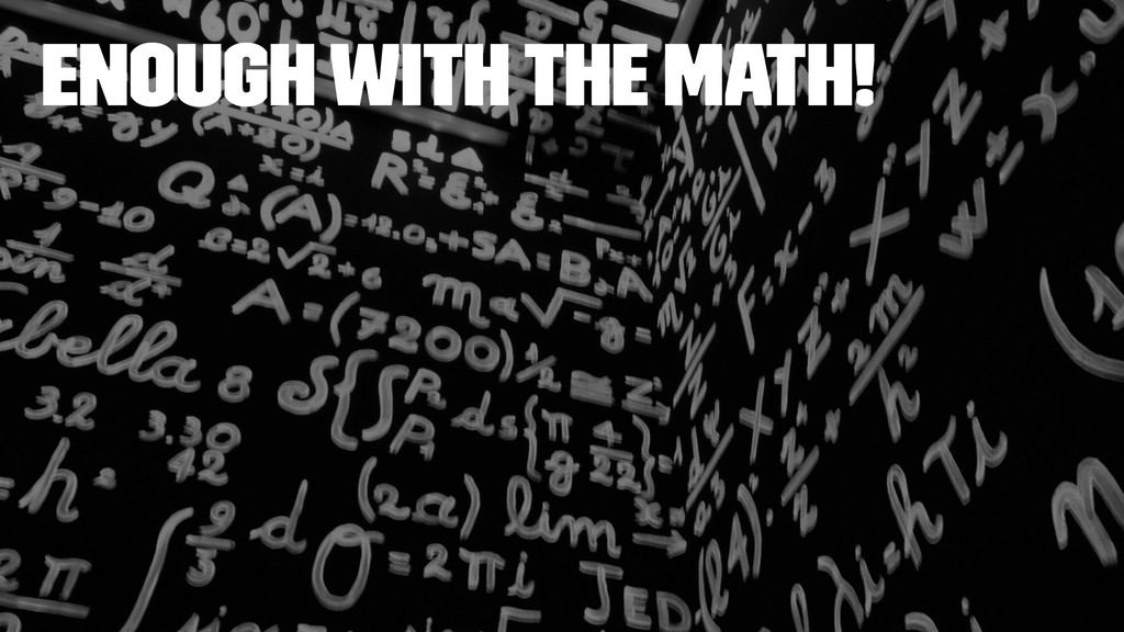 enough with the math!