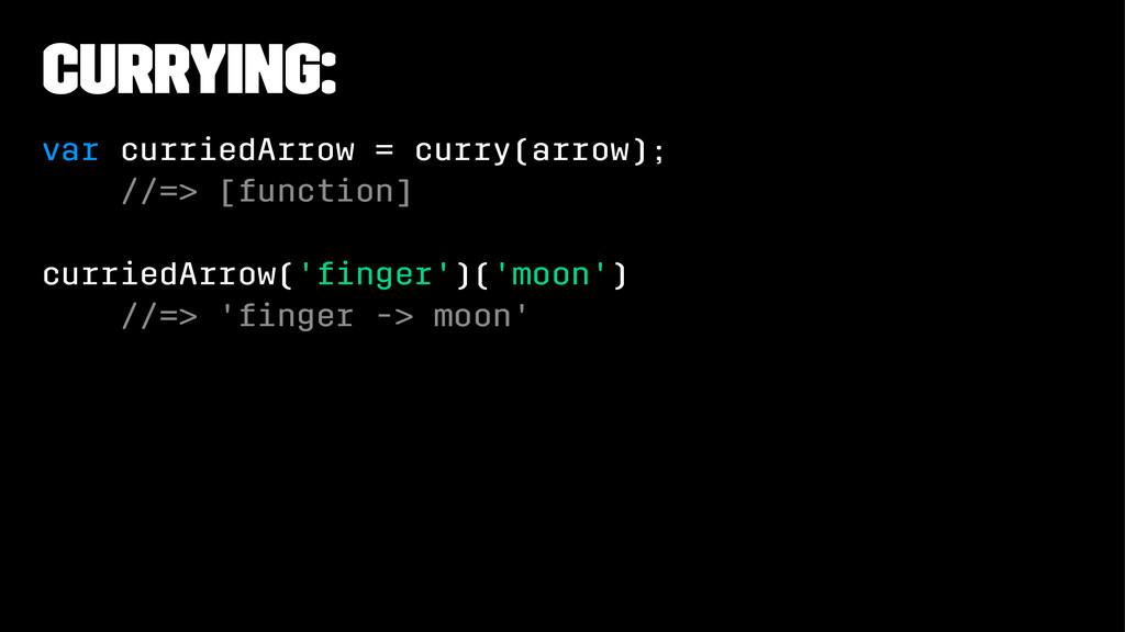 Currying: var curriedArrow = curry(arrow); //=>...