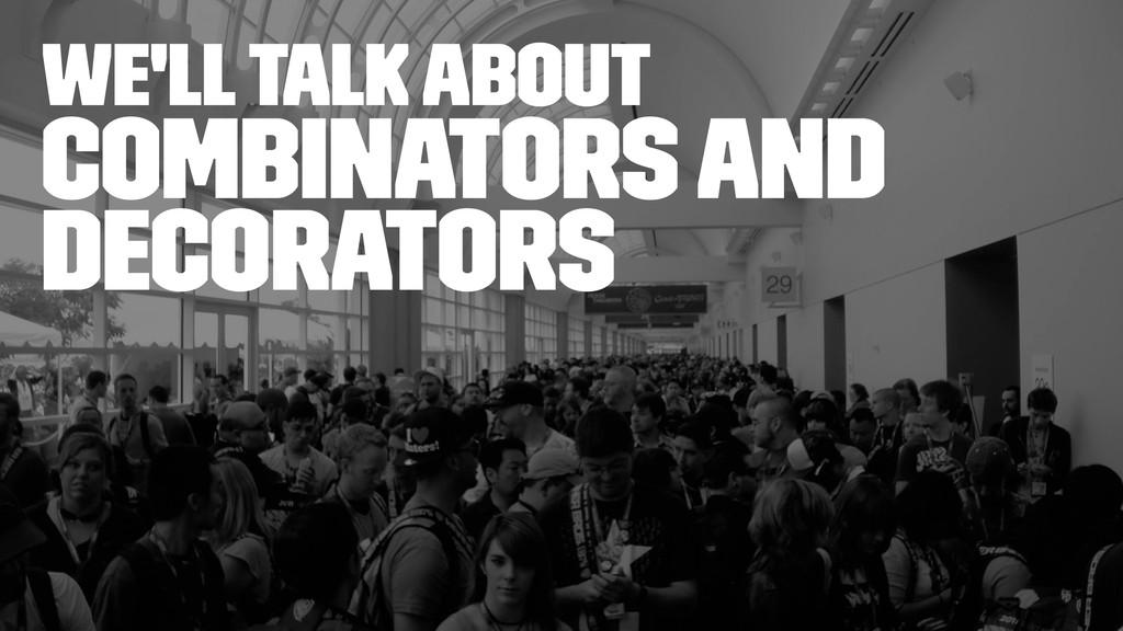 we'll talk about Combinators and decorators