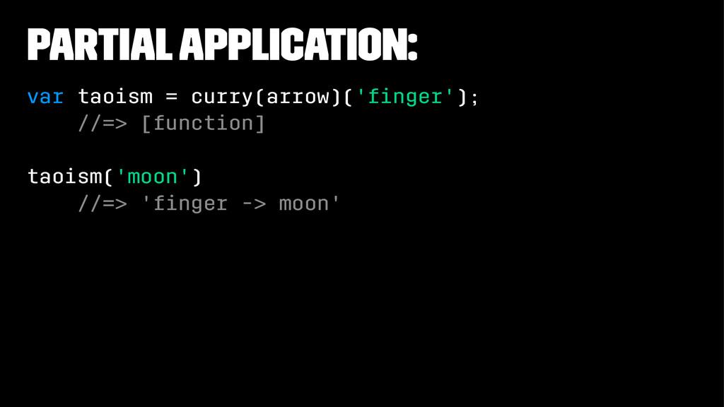Partial Application: var taoism = curry(arrow)(...
