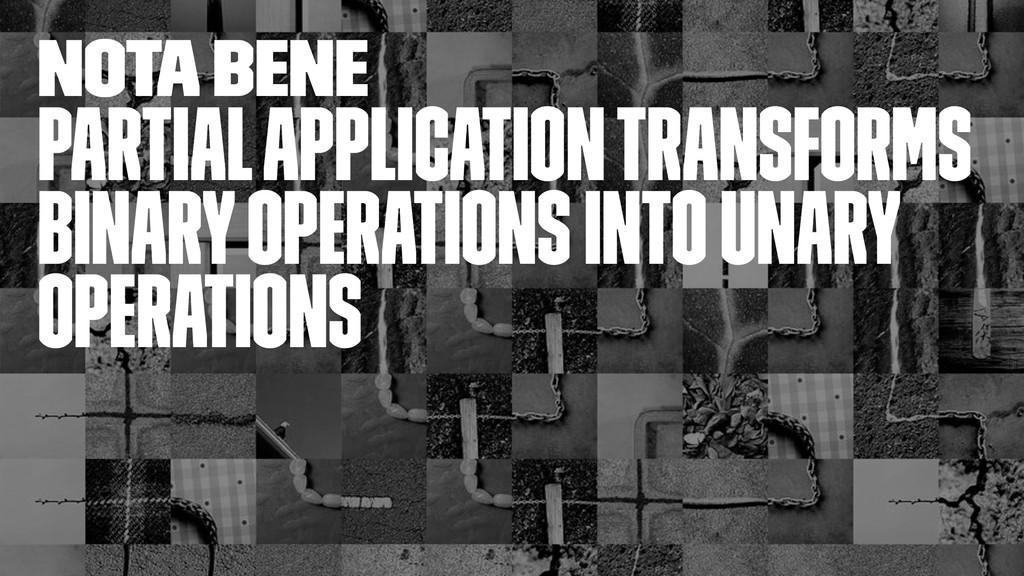 nota bene Partial application transforms binary...