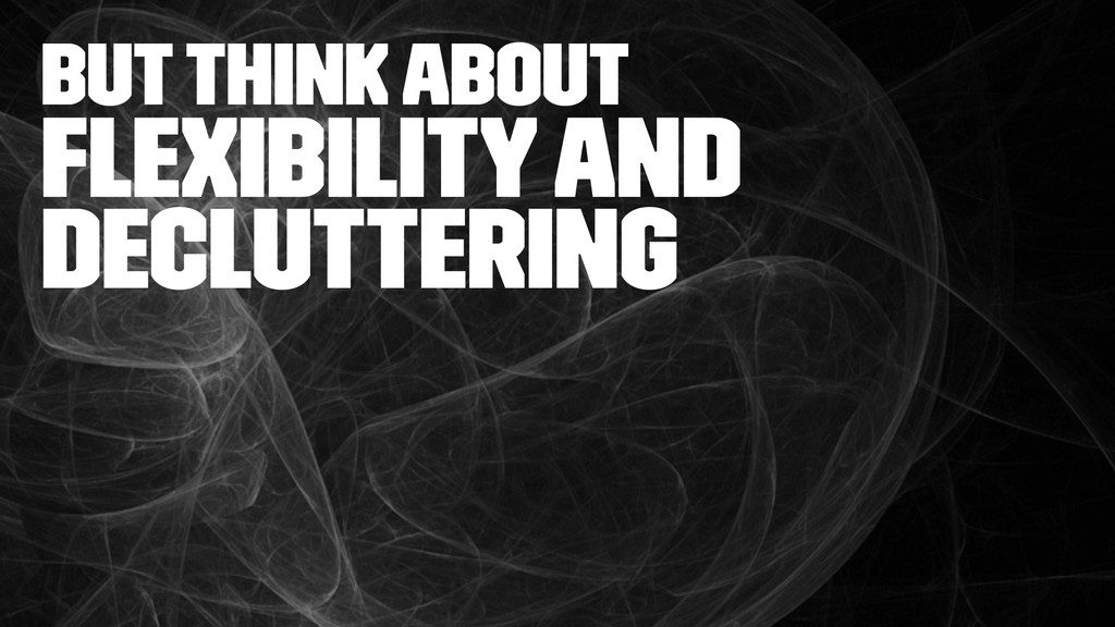 but think about Flexibility and decluttering