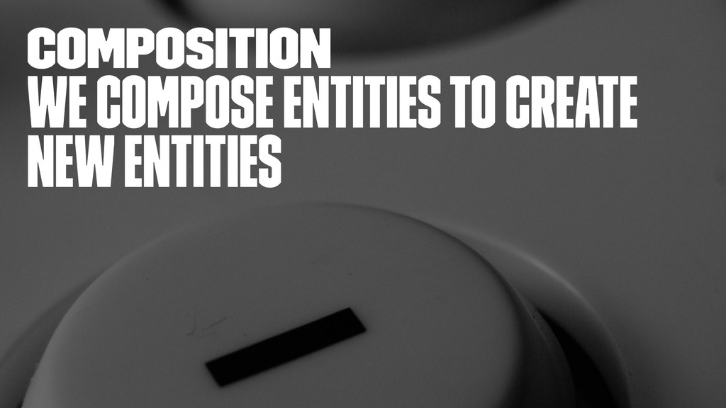 composition We compose entities to create new e...