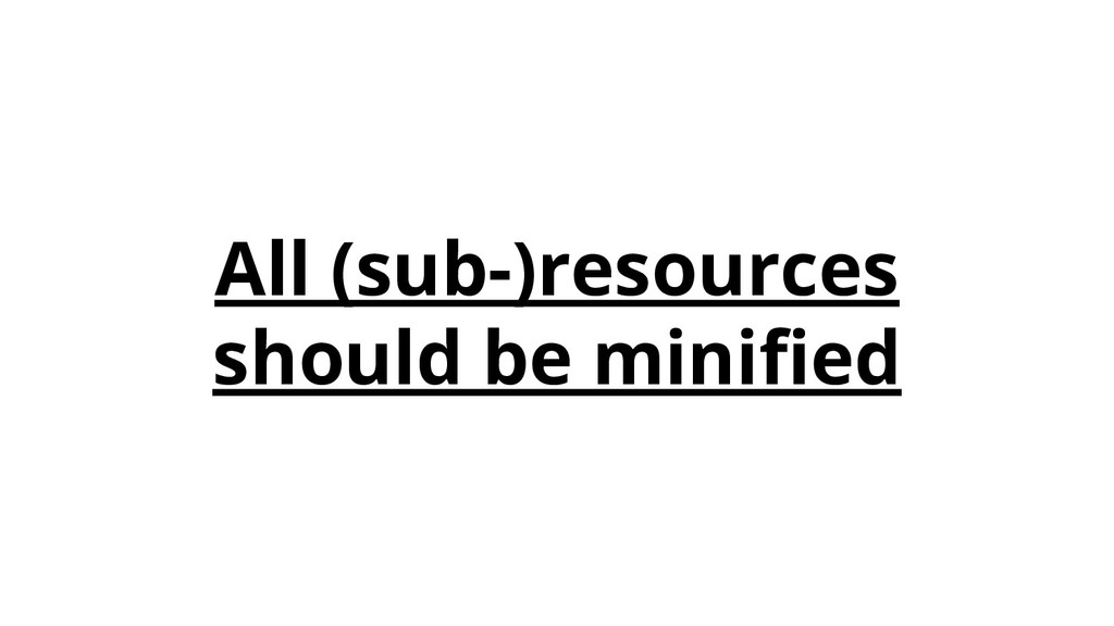 All (sub-)resources should be minified