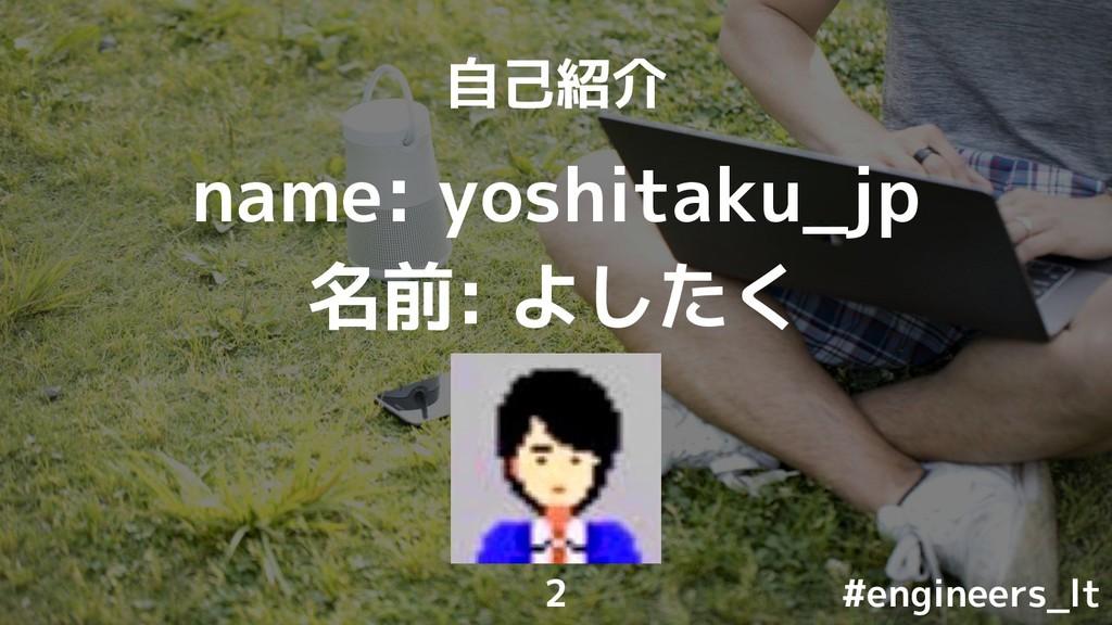 自己紹介 name: yoshitaku_jp 名前: よしたく #engineers_lt 2