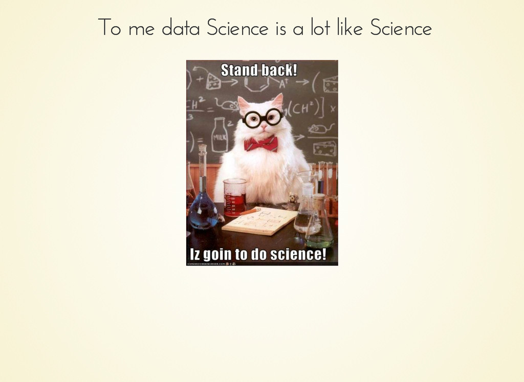 To me data Science is a lot like Science To me ...