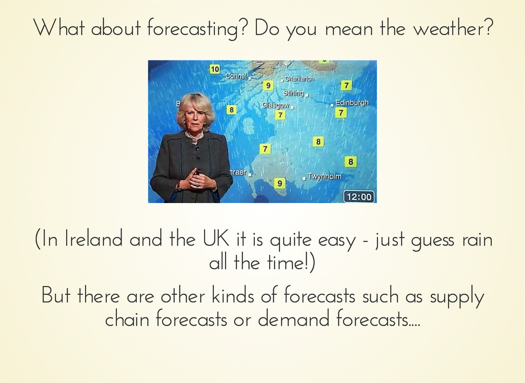What about forecasting? Do you mean the weather...