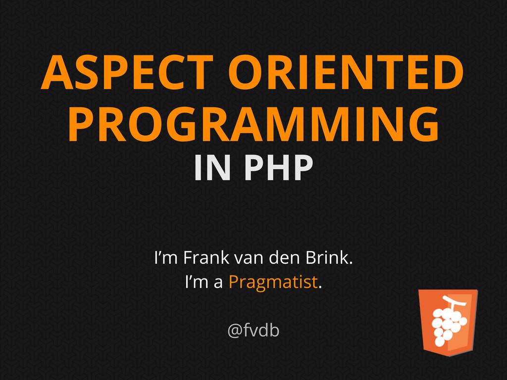 ASPECT ORIENTED PROGRAMMING IN PHP I'm Frank va...