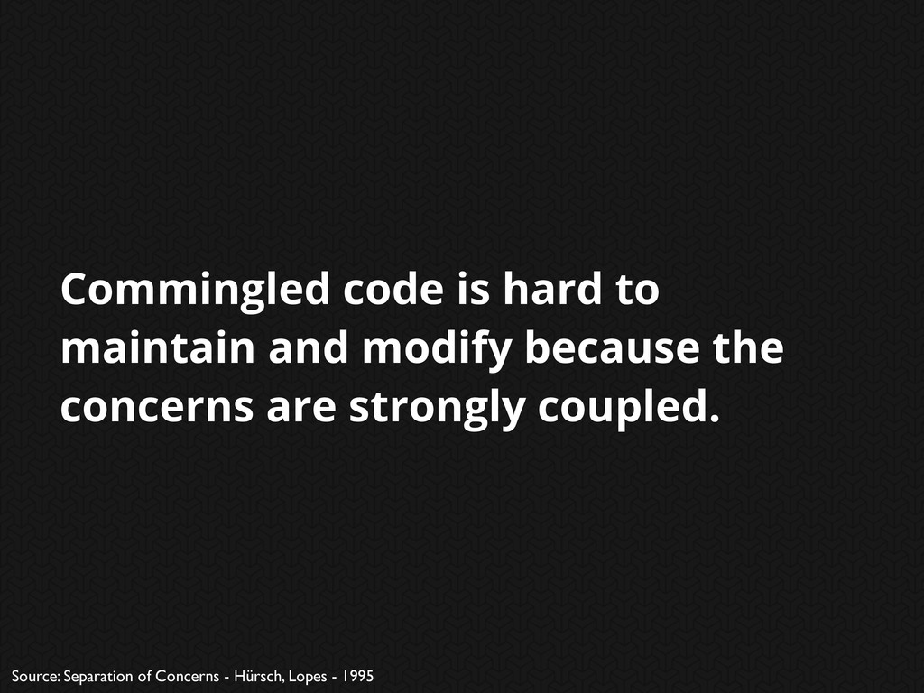 Commingled code is hard to maintain and modify ...