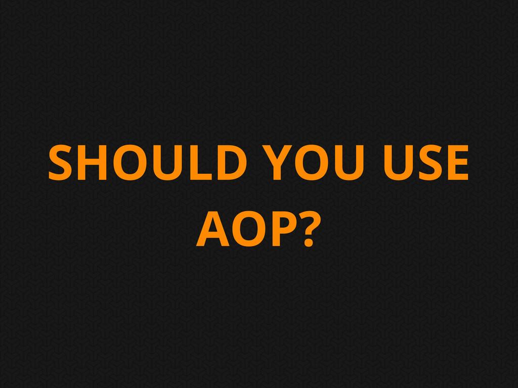 SHOULD YOU USE AOP?