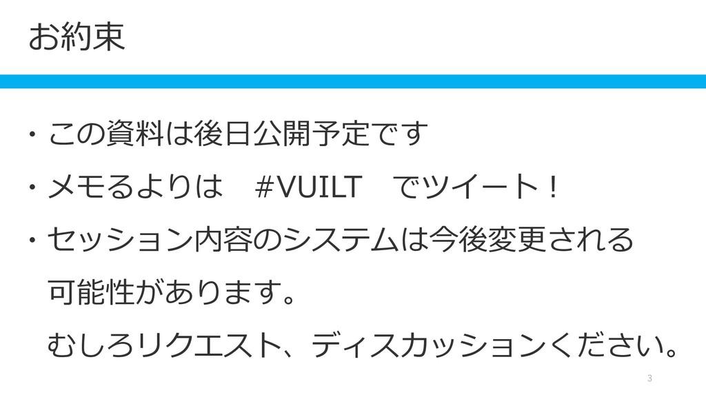 お約束 3 ・この資料は後日公開予定です ・メモるよりは #VUILT でツイート! ・セッシ...