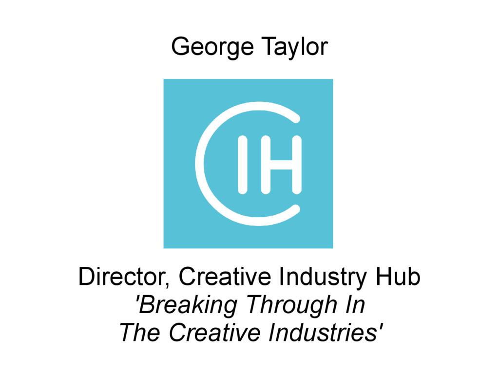 George Taylor Director, Creative Industry Hub '...