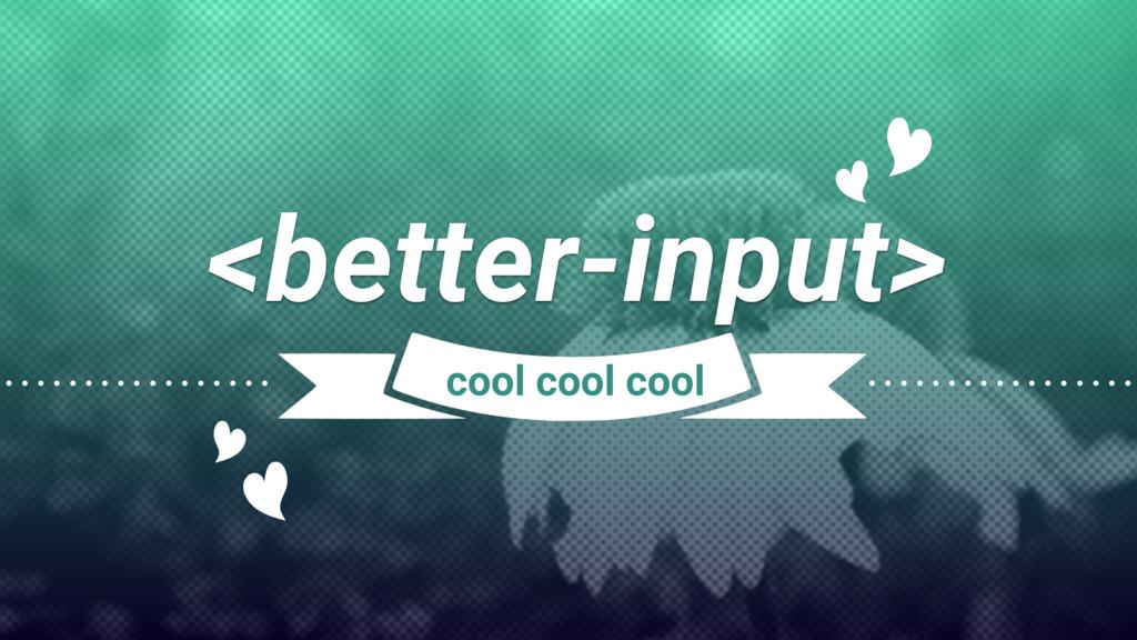 <better-input> cool cool cool