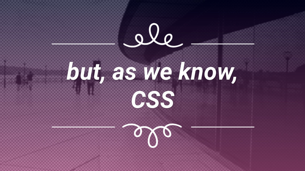 but, as we know, CSS