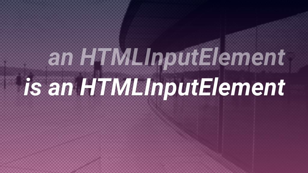 is an HTMLInputElement is an HTMLInputElement