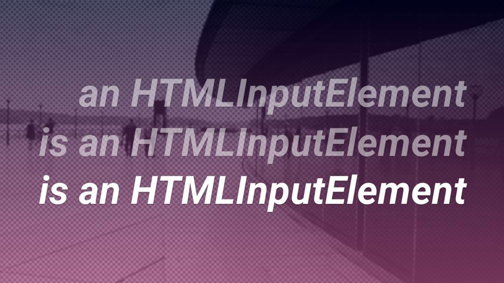 is an HTMLInputElement is an HTMLInputElement i...
