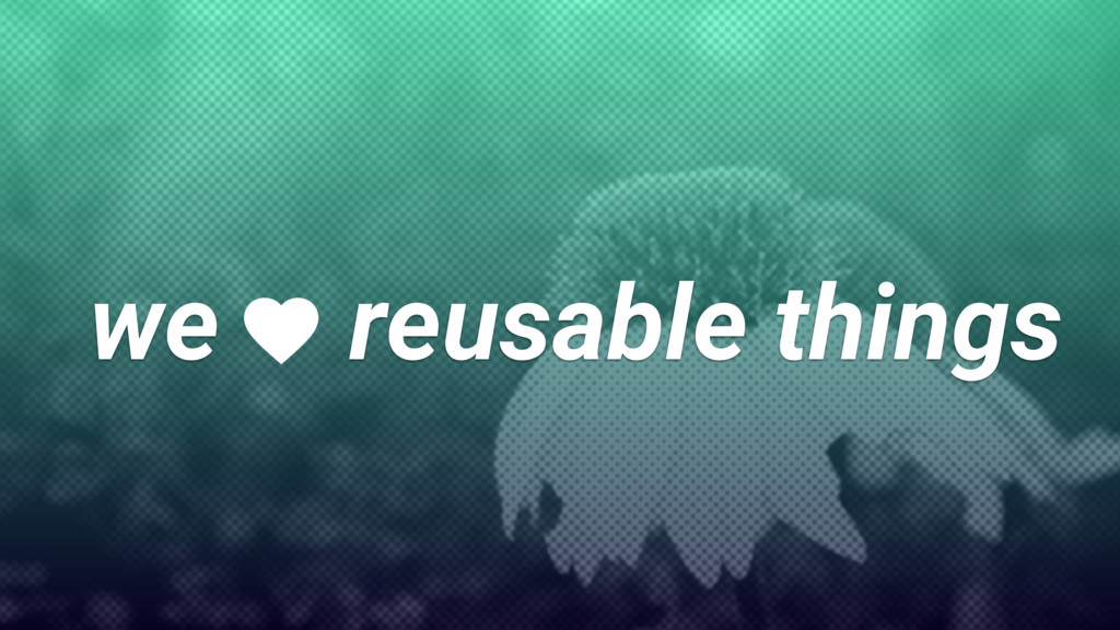 we reusable things