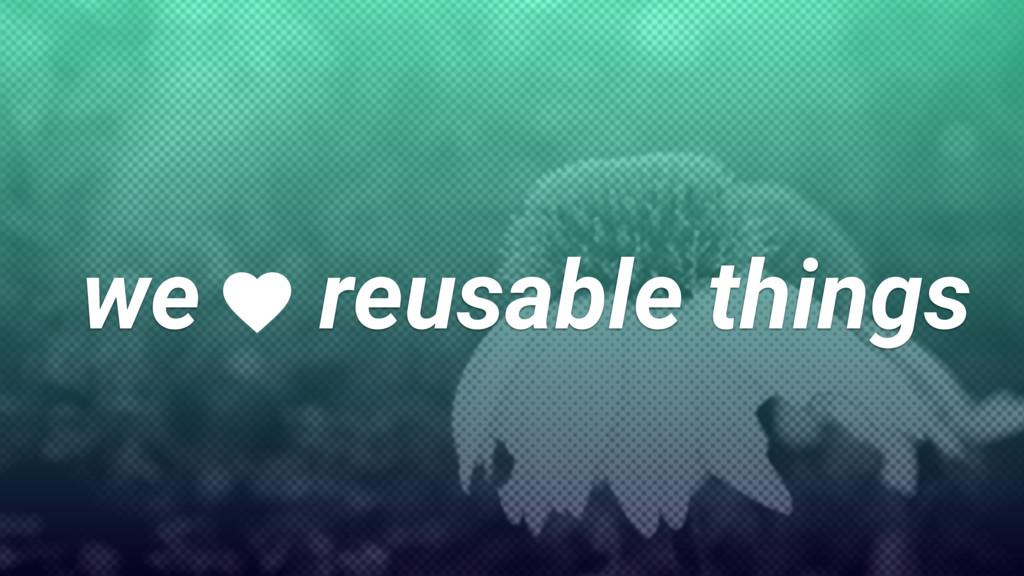 we reusable things