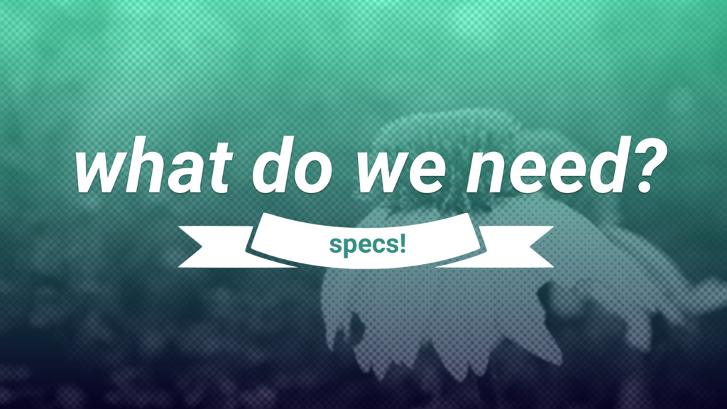 what do we need? specs!
