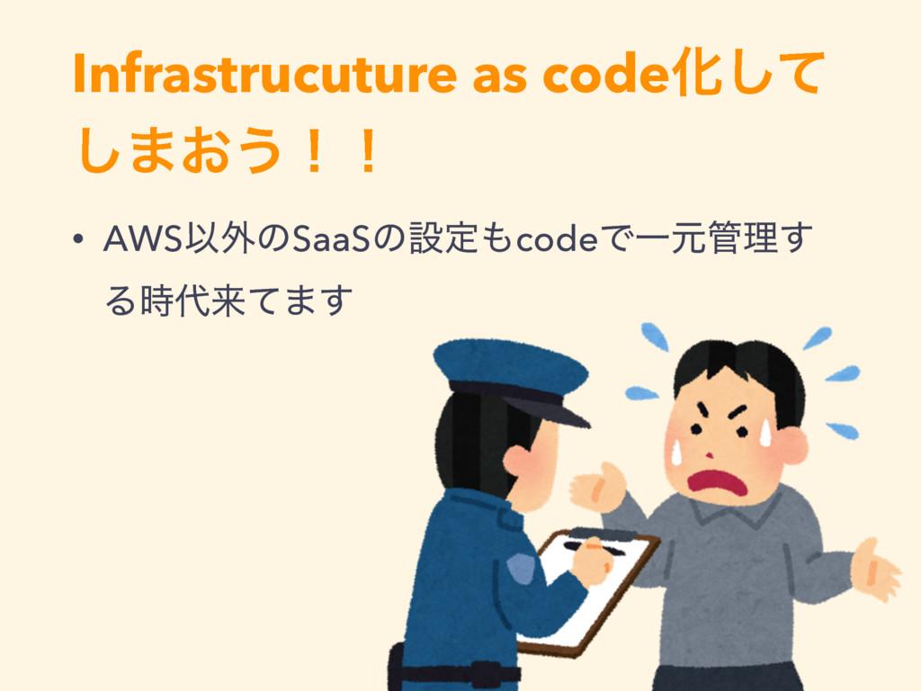 Infrastrucuture as codeԽͯ͠ ͠·͓͏ʂʂ • AWSҎ֎ͷSaaSͷ...
