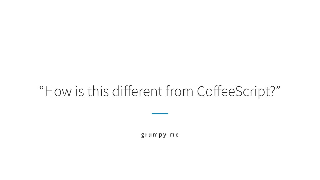 """""""How is this different from CoffeeScript?"""" g r u ..."""