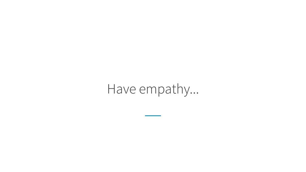Have empathy...