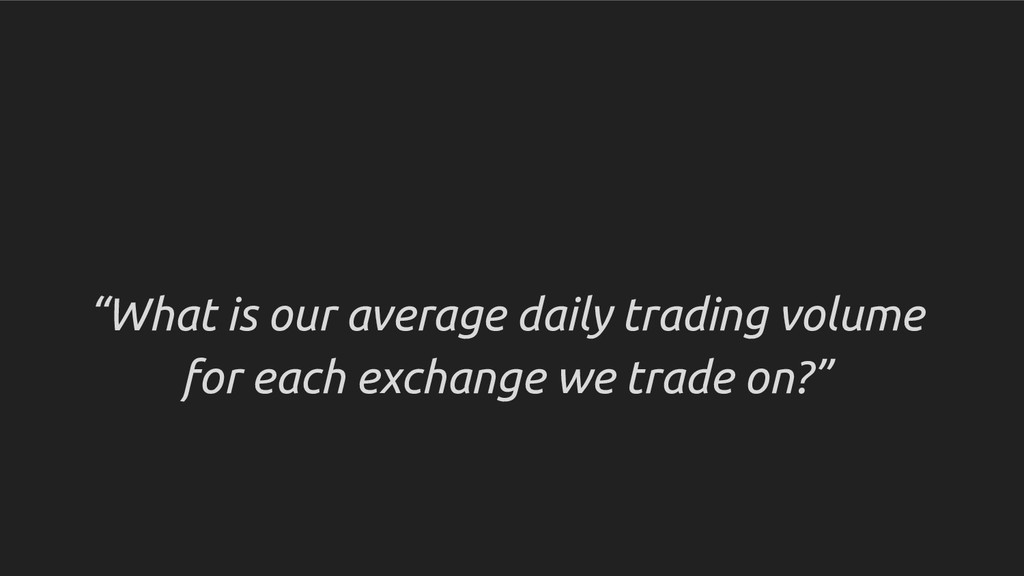 """""""What is our average daily trading volume for e..."""