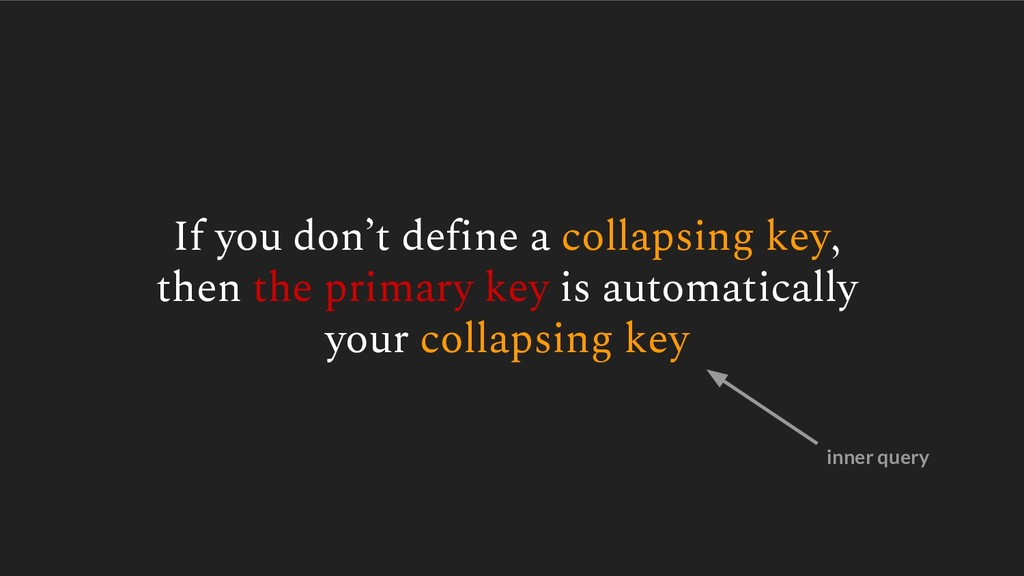 If you don't define a collapsing key, then the ...