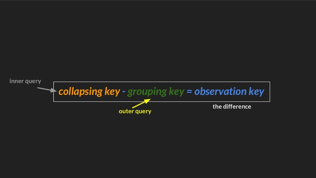 collapsing key - grouping key = observation key...