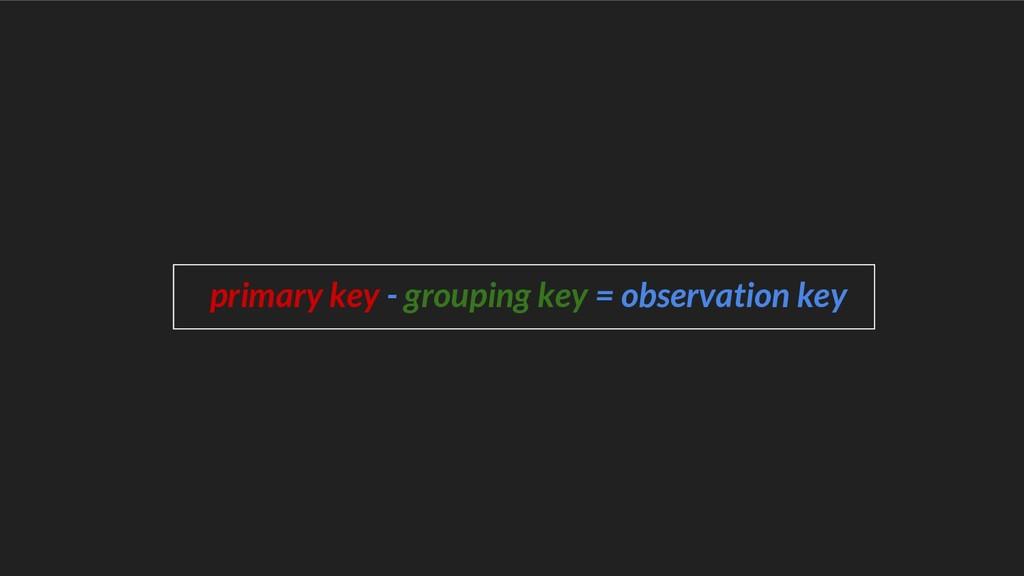 primary key - grouping key = observation key