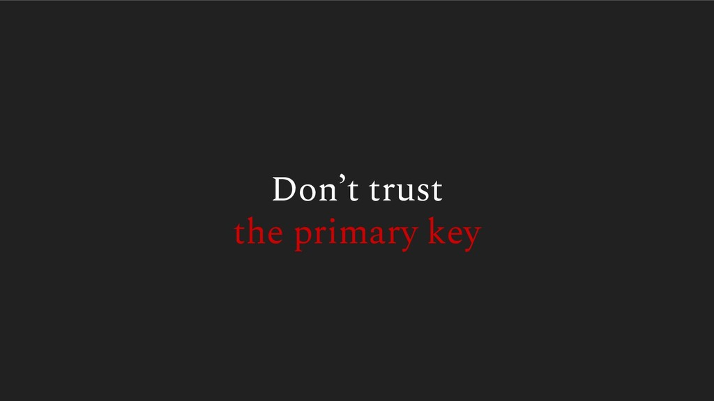Don't trust the primary key