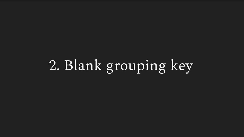 2. Blank grouping key
