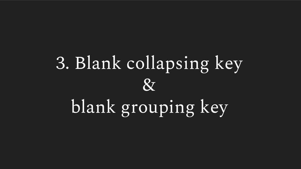 3. Blank collapsing key & blank grouping key