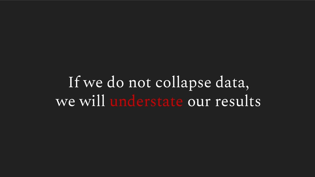 If we do not collapse data, we will understate ...