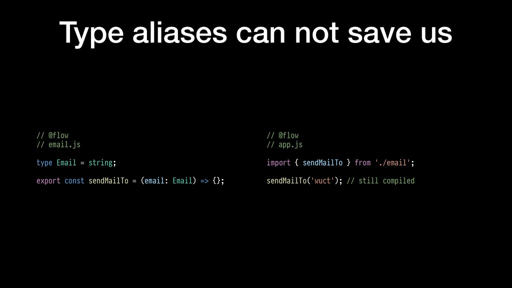 Type aliases can not save us // @flow // email....