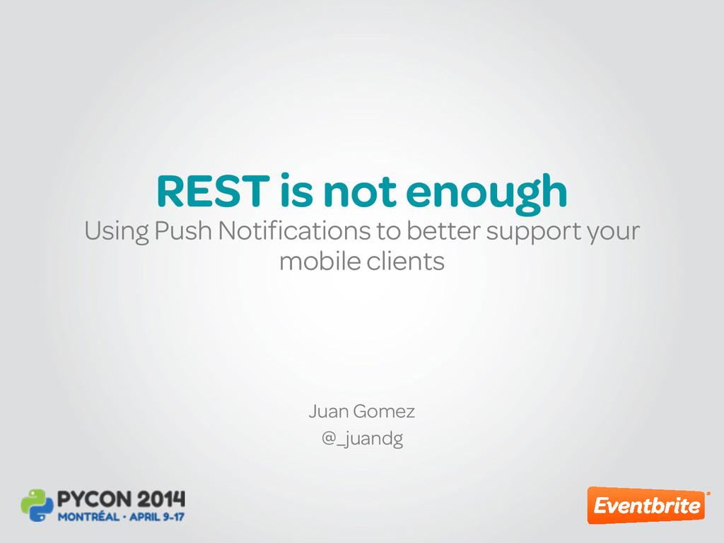 REST is not enough Juan Gomez @_juandg Using Pu...