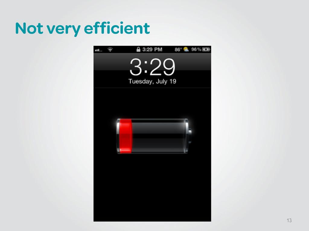 Not very efficient 13