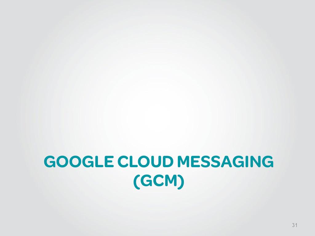 GOOGLE CLOUD MESSAGING (GCM) 31