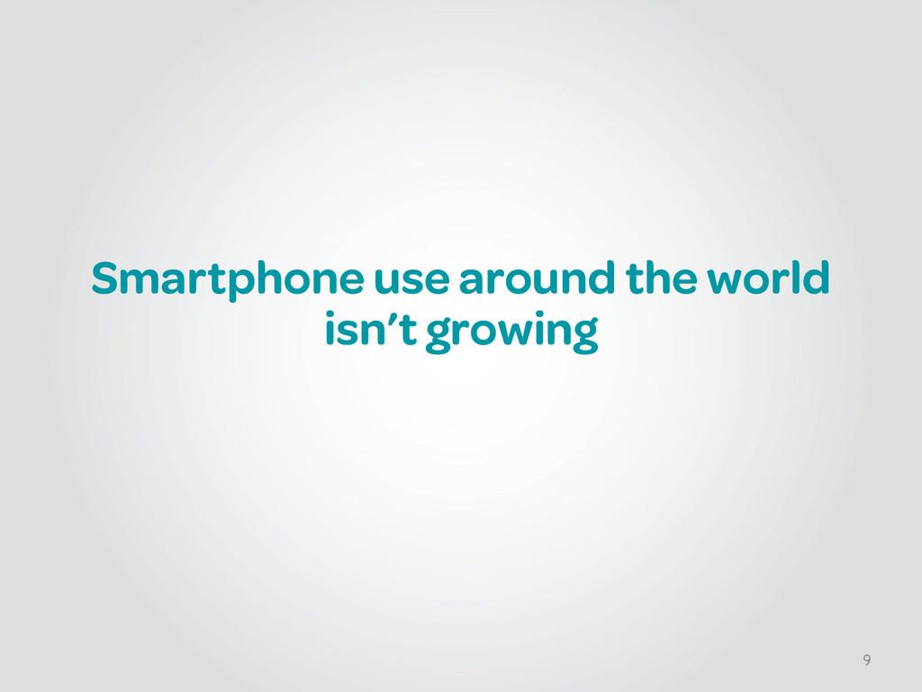 Smartphone use around the world isn't growing 9