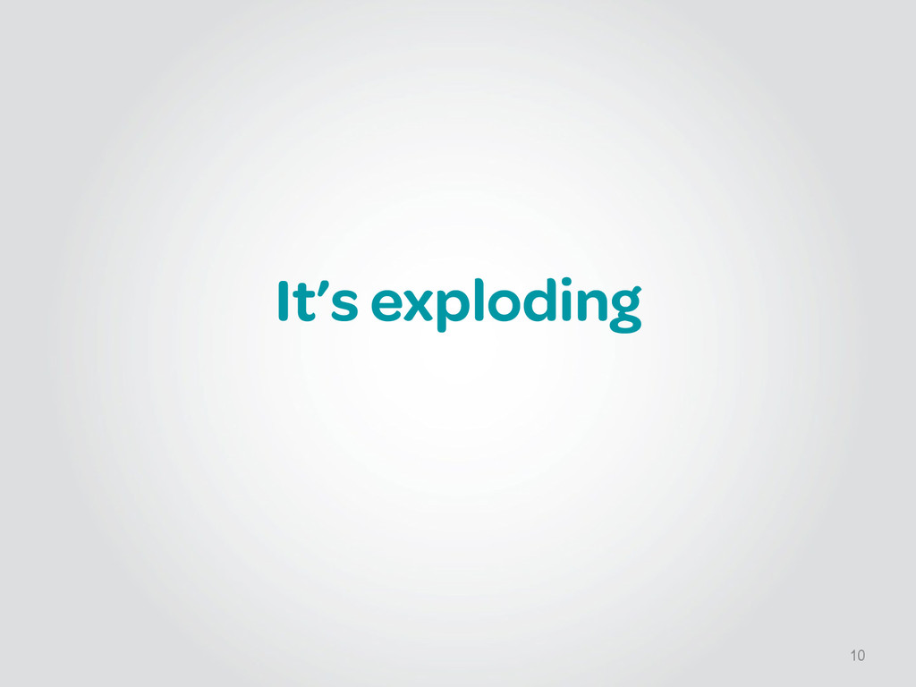 It's exploding 10