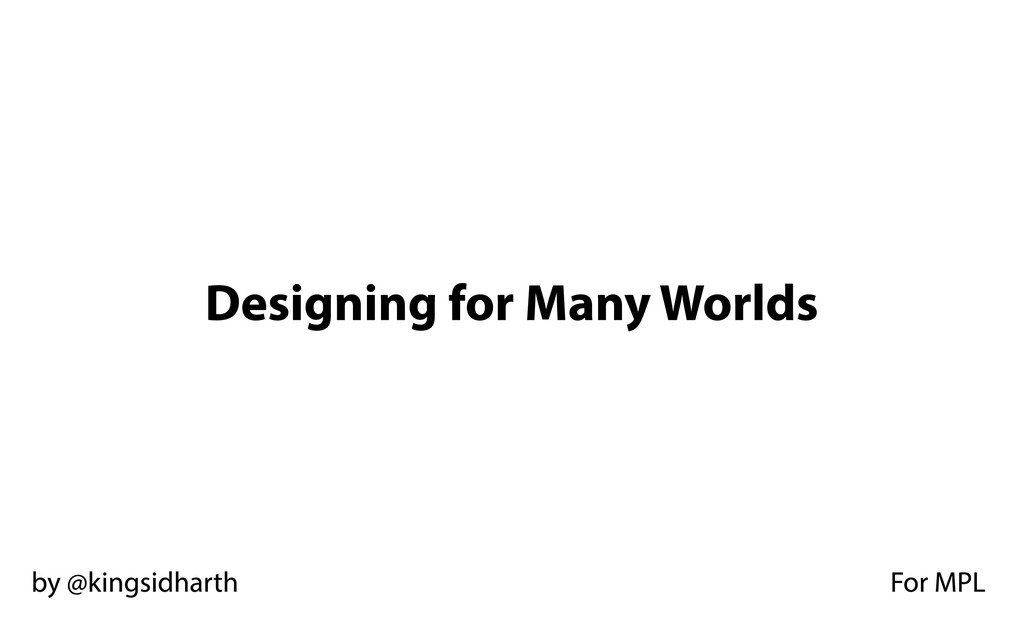 Designing for Many Worlds by @kingsidharth For ...