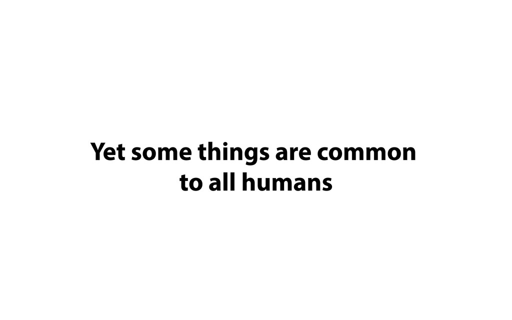 Yet some things are common   to all humans