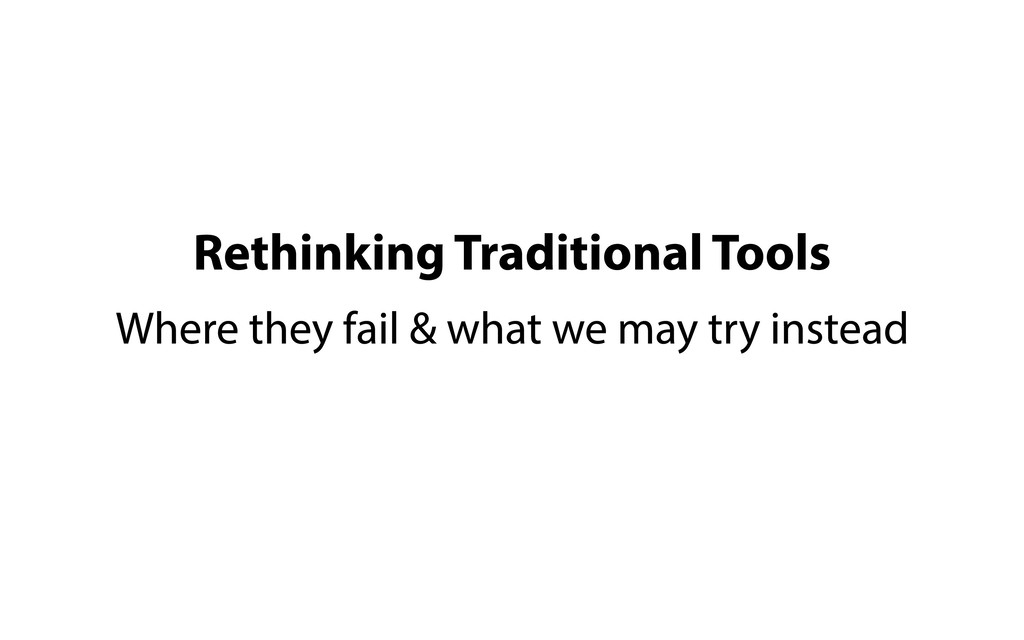Rethinking Traditional Tools Where they fail & ...