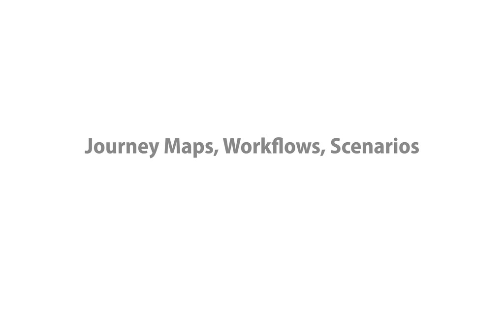 Journey Maps, Workflows, Scenarios