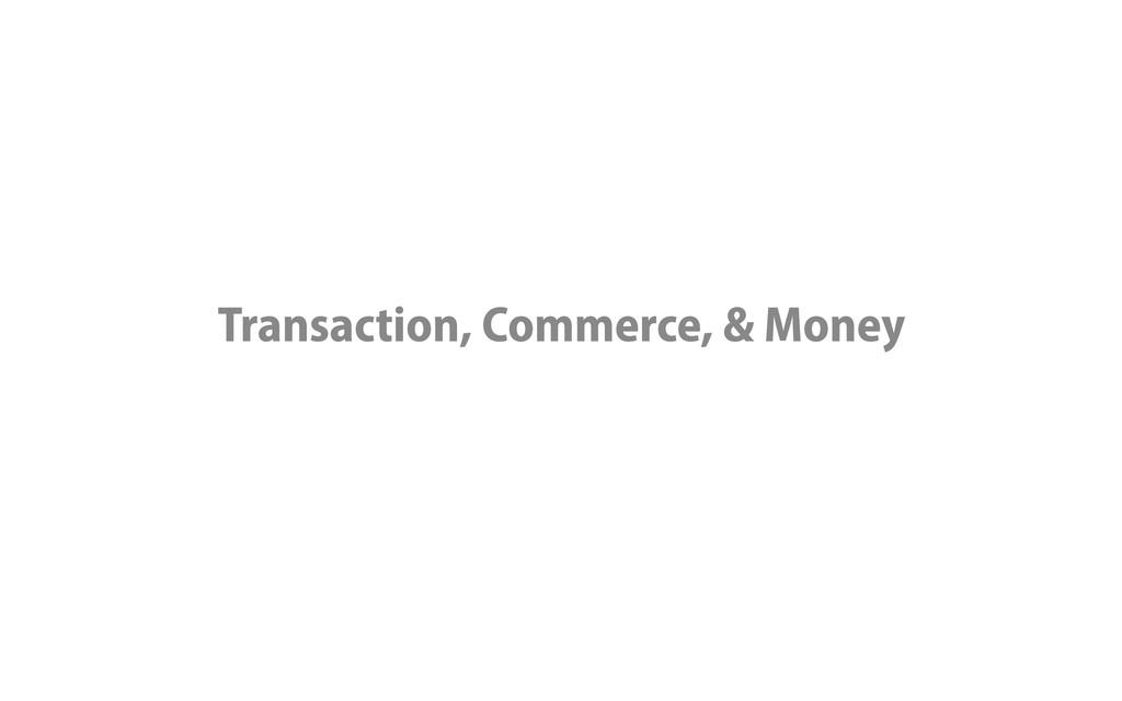 Transaction, Commerce, & Money